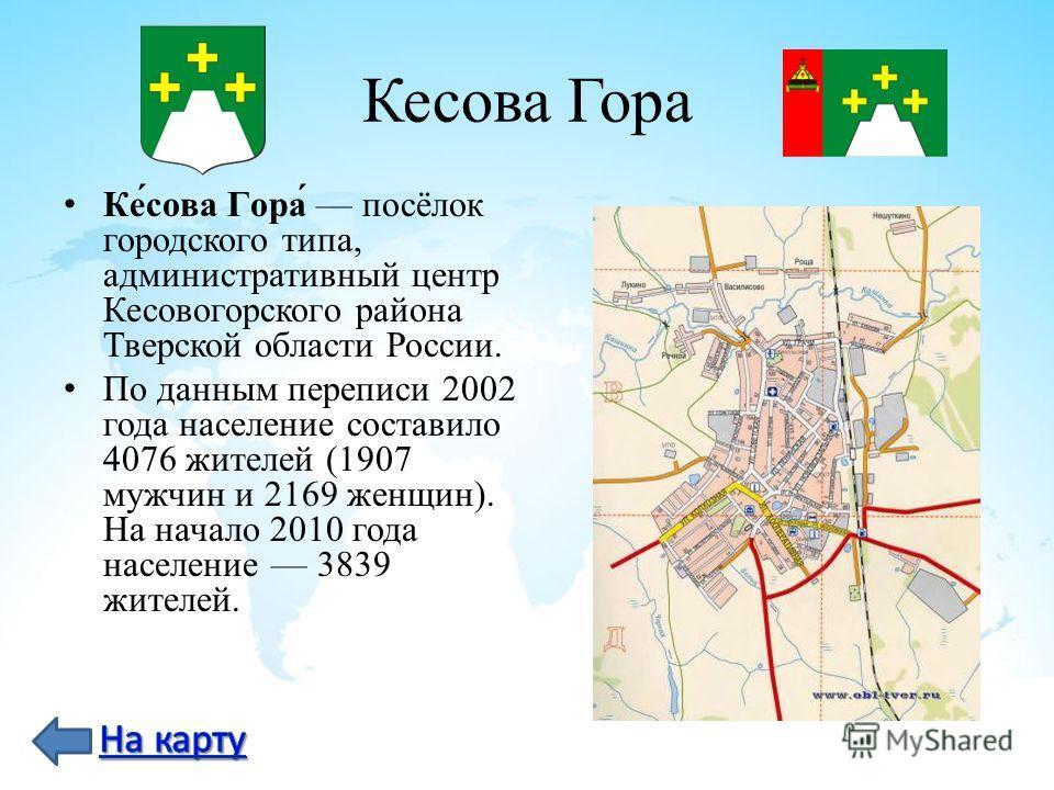 Кесова Гора Ке́сова Гора́ посёлок городского типа, административный центр Кесовогорского района Тверской области России. По данным переписи 2002 года население составило 4076 жителей (1907 мужчин и 2169 женщин). На начало 2010 года население 3839 жит