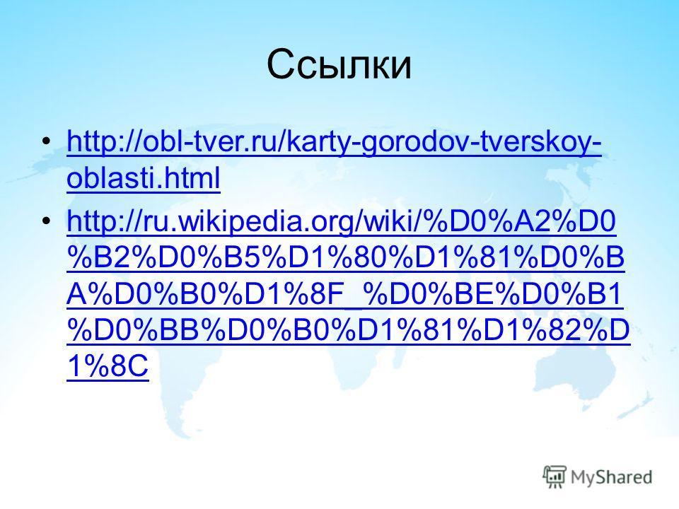 Ссылки http://obl-tver.ru/karty-gorodov-tverskoy- oblasti.htmlhttp://obl-tver.ru/karty-gorodov-tverskoy- oblasti.html http://ru.wikipedia.org/wiki/%D0%A2%D0 %B2%D0%B5%D1%80%D1%81%D0%B A%D0%B0%D1%8F_%D0%BE%D0%B1 %D0%BB%D0%B0%D1%81%D1%82%D 1%8Chttp://r
