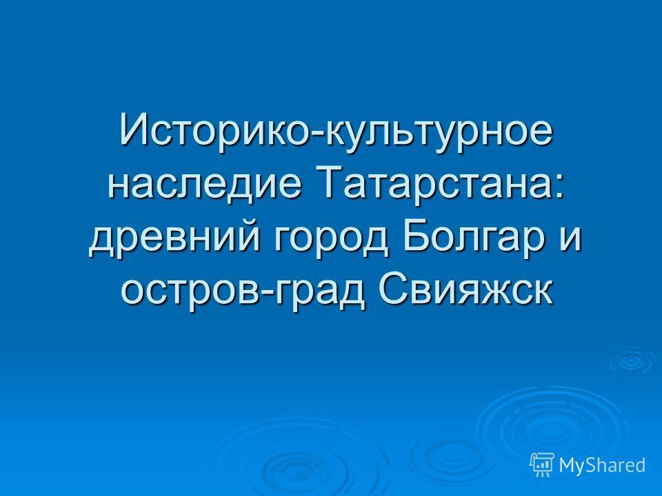 Историко-культурное наследие Татарстана: древний город Болгар и остров-град Свияжск