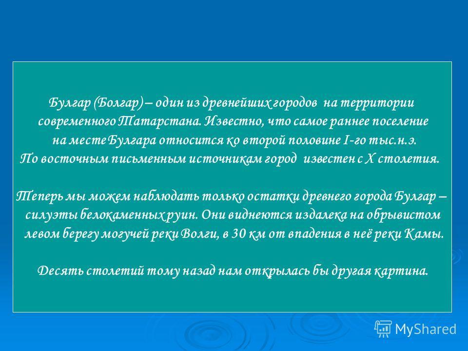 Булгар (Болгар) – один из древнейших городов на территории современного Татарстана. Известно, что самое раннее поселение на месте Булгара относится ко второй половине I-го тыс.н.э. По восточным письменным источникам город известен с X столетия. Тепер
