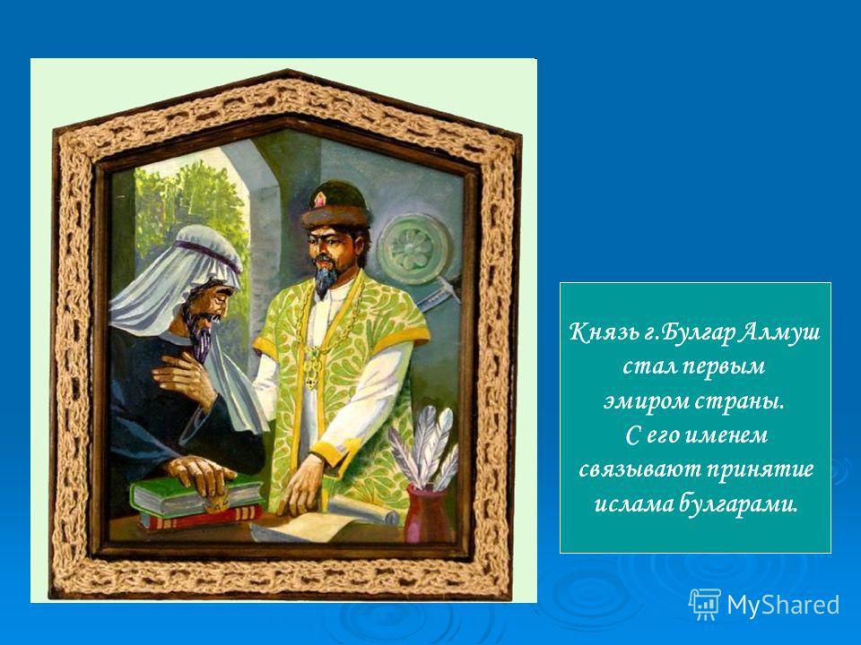 Князь г.Булгар Алмуш стал первым эмиром страны. С его именем связывают принятие ислама булгарами.