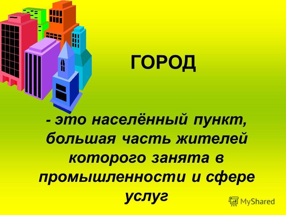 ГОРОД - это населённый пункт, большая часть жителей которого занята в промышленности и сфере услуг