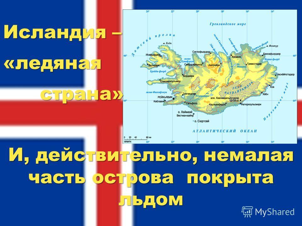 Исландия – «ледяная страна» страна» И, действительно, немалая часть острова покрыта льдом