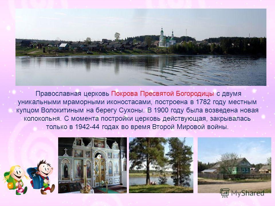 Православная церковь Покрова Пресвятой Богородицы с двумя уникальными мраморными иконостасами, построена в 1782 году местным купцом Волокитиным на берегу Сухоны. В 1900 году была возведена новая колокольня. С момента постройки церковь действующая, за