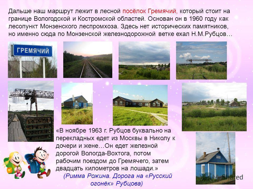 Дальше наш маршрут лежит в лесной посёлок Гремячий, который стоит на границе Вологодской и Костромской областей. Основан он в 1960 году как лесопункт Монзенского леспромхоза. Здесь нет исторических памятников, но именно сюда по Монзенской железнодоро