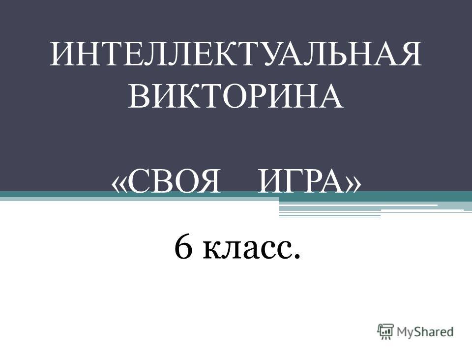ИНТЕЛЛЕКТУАЛЬНАЯ ВИКТОРИНА «СВОЯ ИГРА» 6 класс.