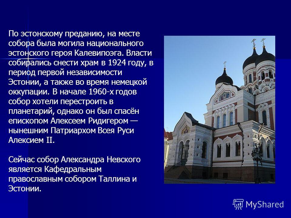 По эстонскому преданию, на месте собора была могила национального эстонского героя Калевипоэга. Власти собирались снести храм в 1924 году, в период первой независимости Эстонии, а также во время немецкой оккупации. В начале 1960-х годов собор хотели