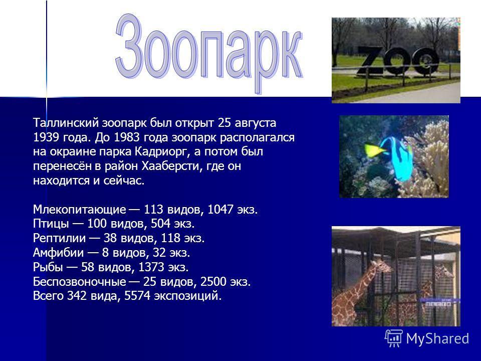 Таллинский зоопарк был открыт 25 августа 1939 года. До 1983 года зоопарк располагался на окраине парка Кадриорг, а потом был перенесён в район Хааберсти, где он находится и сейчас. Млекопитающие 113 видов, 1047 экз. Птицы 100 видов, 504 экз. Рептилии
