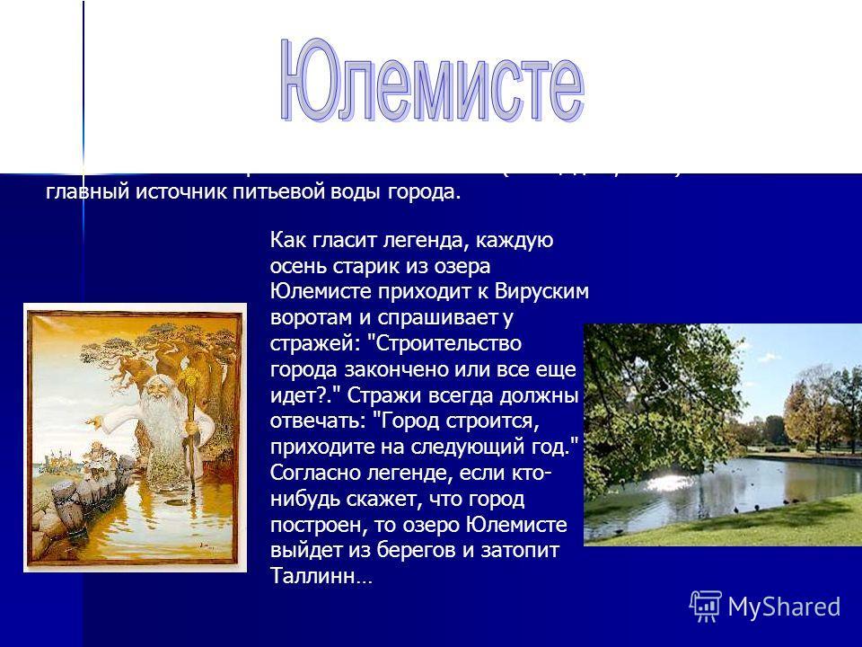 Самое большое озеро Таллина Юлемисте (площадь 9,6 км²). Это главный источник питьевой воды города. Как гласит легенда, каждую осень старик из озера Юлемисте приходит к Вируским воротам и спрашивает у стражей:
