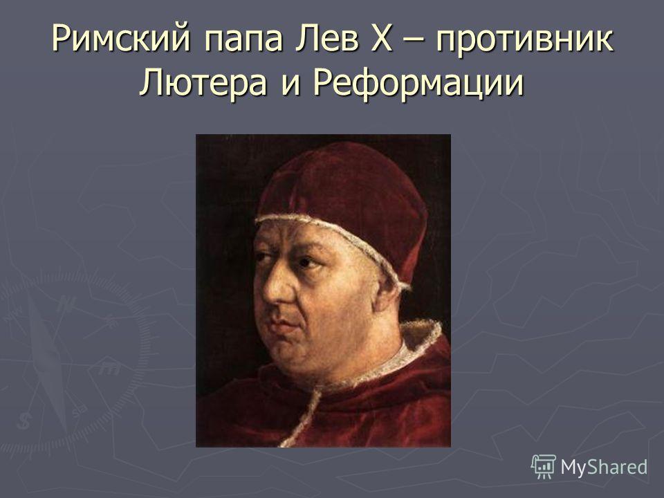 Римский папа Лев X – противник Лютера и Реформации