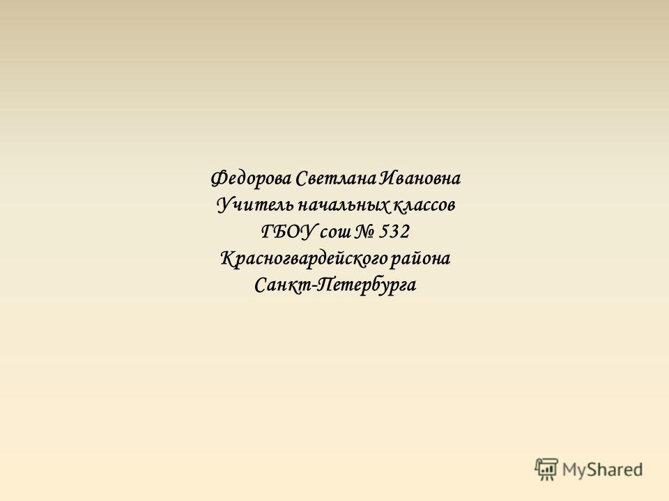 Федорова Светлана Ивановна Учитель начальных классов ГБОУ сош 532 Красногвардейского района Санкт-Петербурга