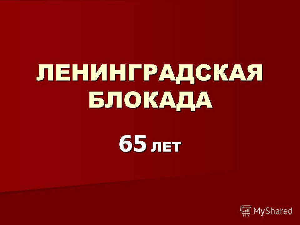 ЛЕНИНГРАДСКАЯ БЛОКАДА 65 ЛЕТ