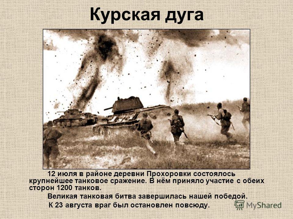 Курская дуга 12 июля в районе деревни Прохоровки состоялось крупнейшее танковое сражение. В нём приняло участие с обеих сторон 1200 танков. Великая танковая битва завершилась нашей победой. К 23 августа враг был остановлен повсюду.