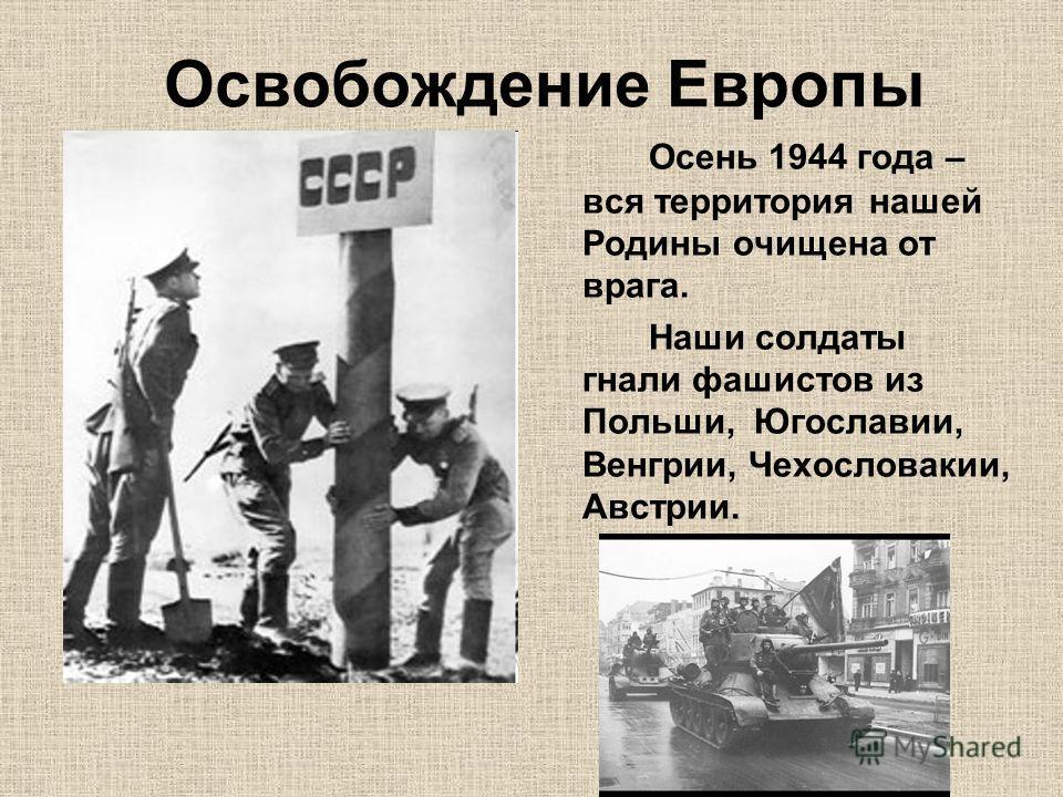 Освобождение Европы Осень 1944 года – вся территория нашей Родины очищена от врага. Наши солдаты гнали фашистов из Польши, Югославии, Венгрии, Чехословакии, Австрии.
