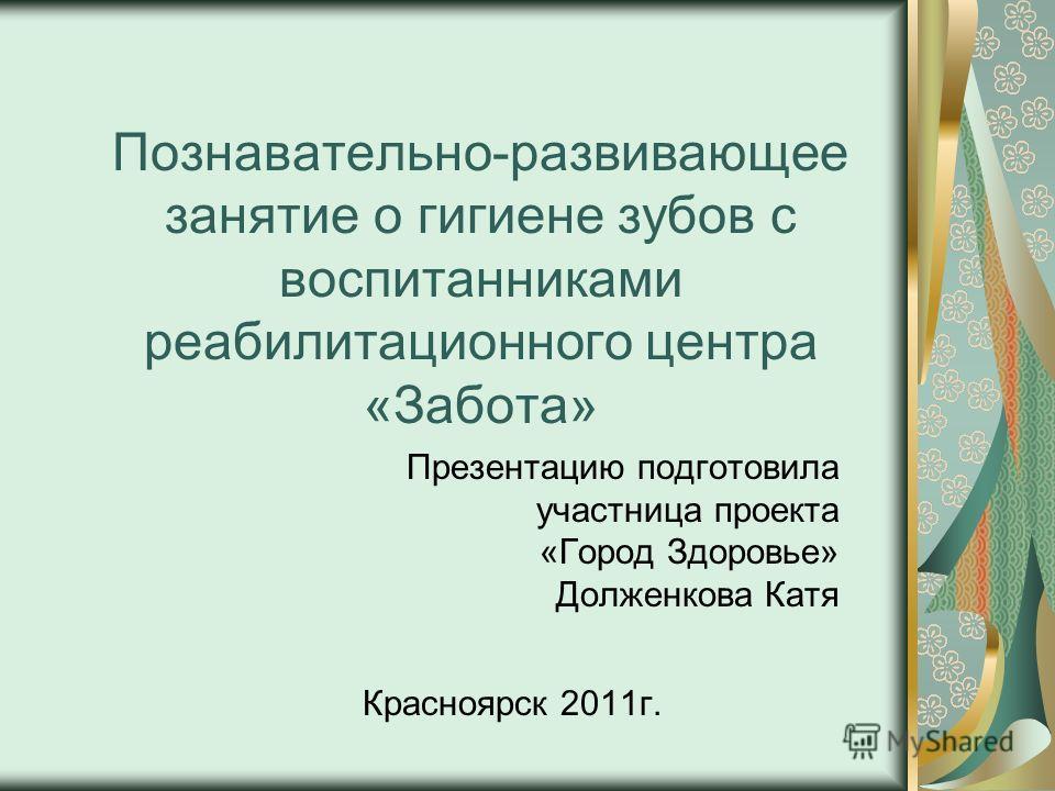 Познавательно-развивающее занятие о гигиене зубов с воспитанниками реабилитационного центра «Забота» Презентацию подготовила участница проекта «Город Здоровье» Долженкова Катя Красноярск 2011г.
