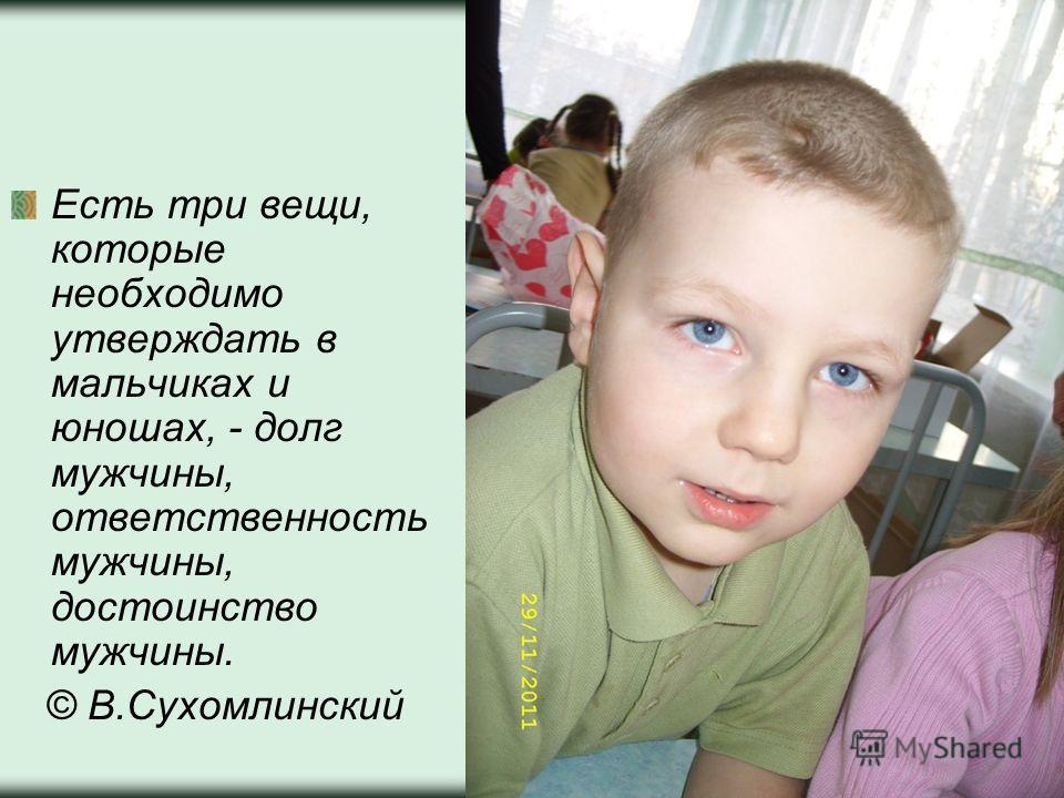 Есть три вещи, которые необходимо утверждать в мальчиках и юношах, - долг мужчины, ответственность мужчины, достоинство мужчины. © В.Сухомлинский