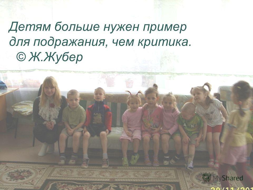 Детям больше нужен пример для подражания, чем критика. © Ж.Жубер