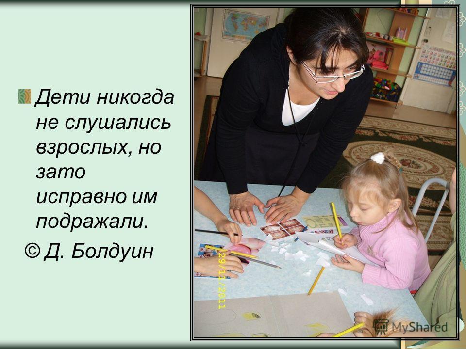 Дети никогда не слушались взрослых, но зато исправно им подражали. © Д. Болдуин