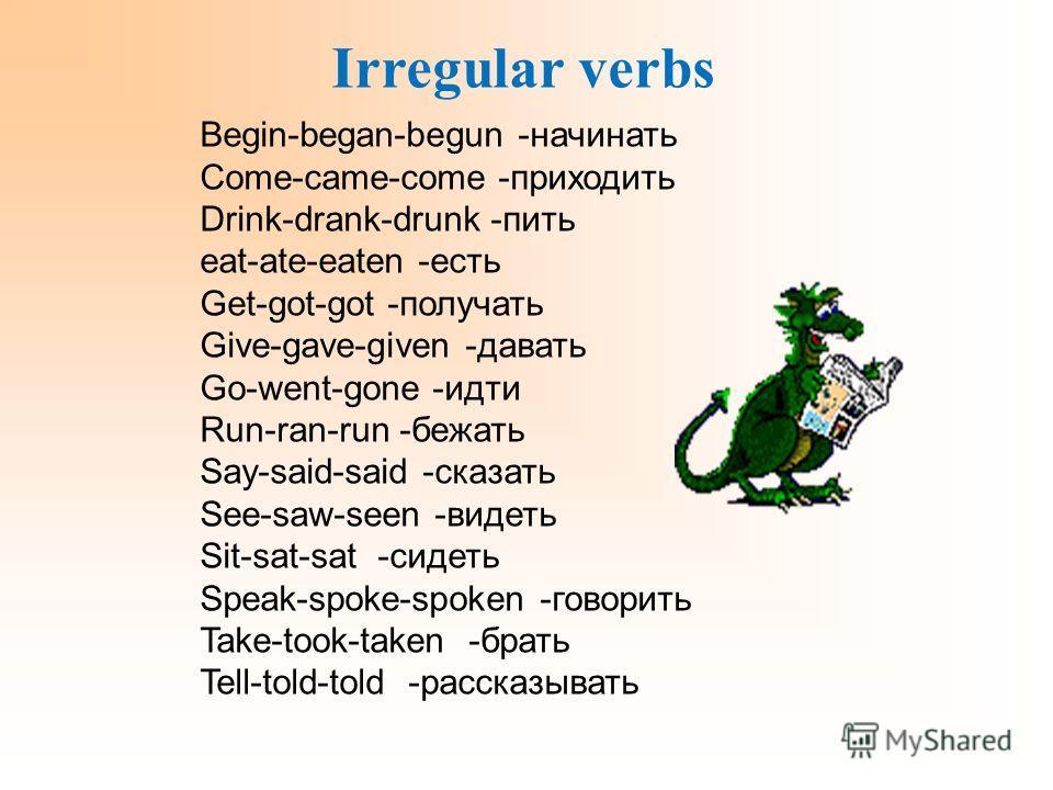 Irregular verbs Begin-began-begun -начинать Come-came-come -приходить Drink-drank-drunk -пить eat-ate-eaten -есть Get-got-got -получать Give-gave-given -давать Go-went-gone -идти Run-ran-run -бежать Say-said-said -сказать See-saw-seen -видеть Sit-sat