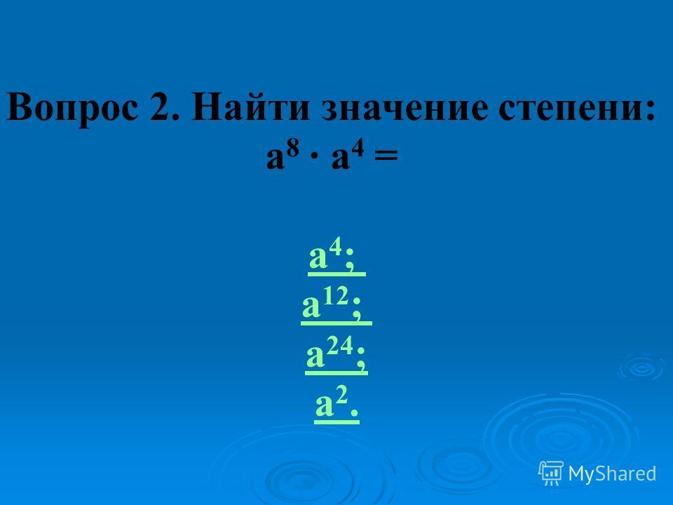 Вопрос 2. Найти значение степени: а 8 · а 4 = а 4 ; а 12 ; а 24 ; а 2.
