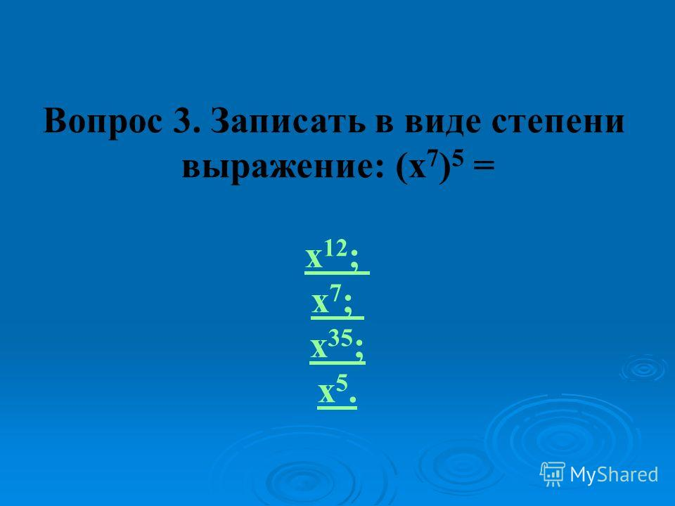 Вопрос 3. Записать в виде степени выражение: (х 7 ) 5 = х 12 ; х 7 ; х 35 ; х 5.