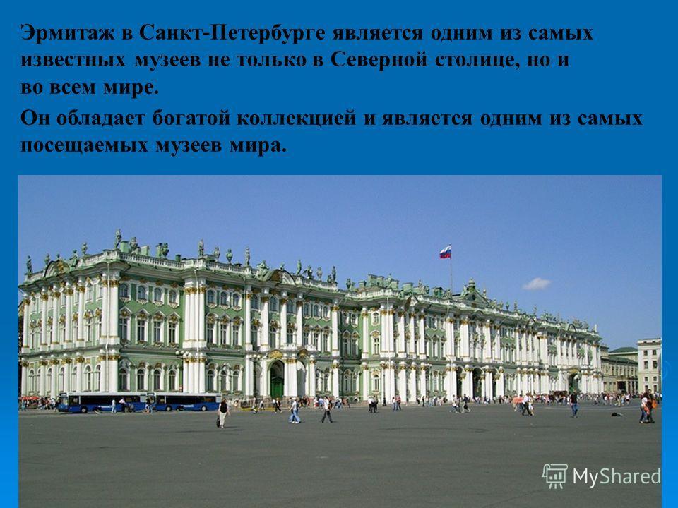 Эрмитаж в Санкт-Петербурге является одним из самых известных музеев не только в Северной столице, но и во всем мире. Он обладает богатой коллекцией и является одним из самых посещаемых музеев мира.