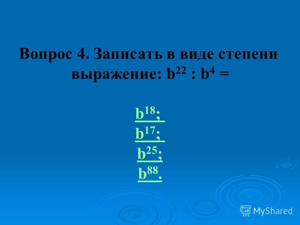 Вопрос 4. Записать в виде степени выражение: b 22 : b 4 = b 18 ; b 17 ; b 25 ; b 88.