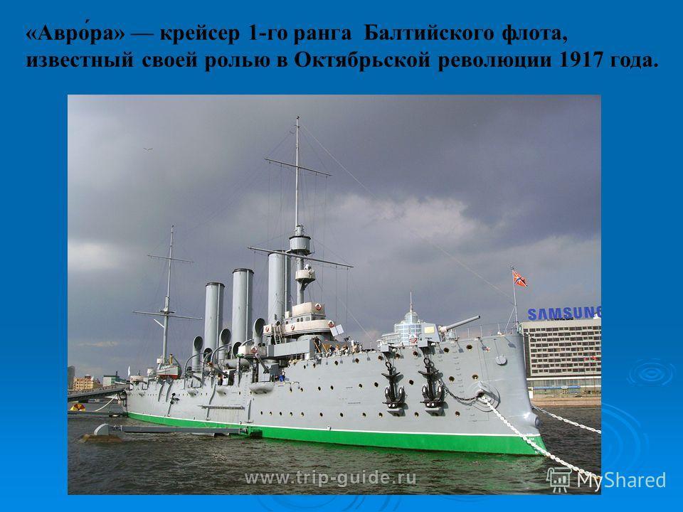 «Авро́ра» крейсер 1-го ранга Балтийского флота, известный своей ролью в Октябрьской революции 1917 года.