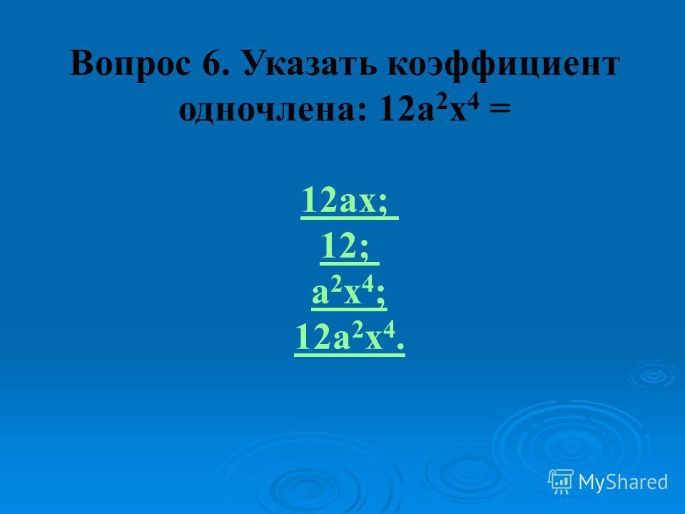 Вопрос 6. Указать коэффициент одночлена: 12a 2 x 4 = 12аx; 12; а 2 x 4 ; 12a 2 x 4.