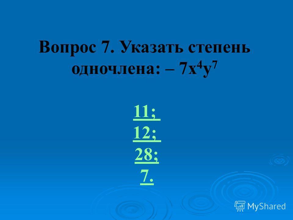 Вопрос 7. Указать степень одночлена: – 7x 4 y 7 11; 12; 28; 7.