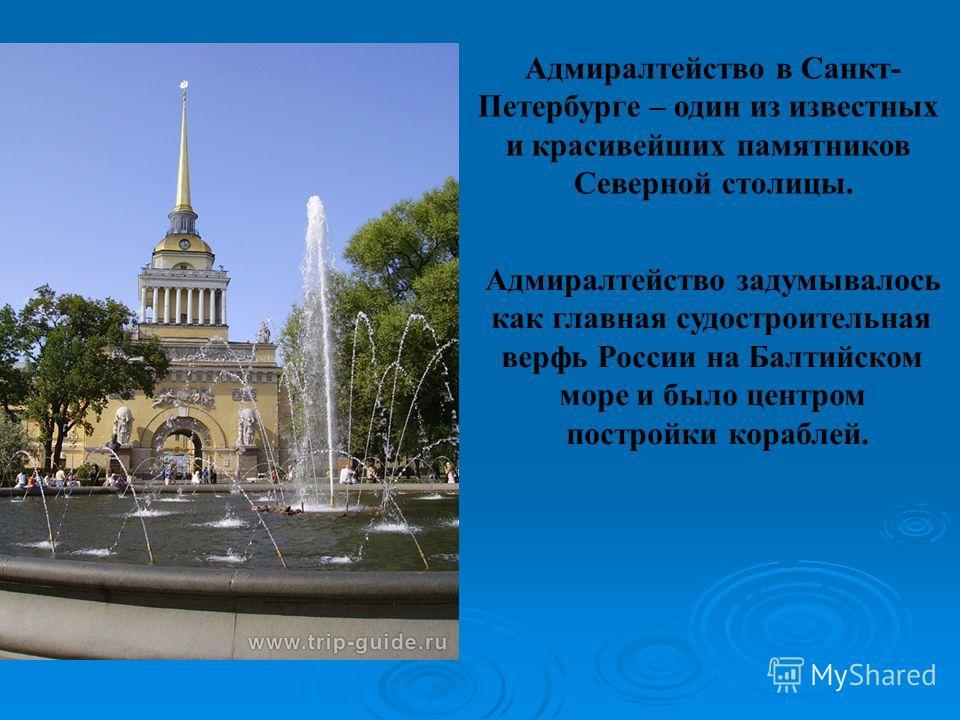 Адмиралтейство в Санкт- Петербурге – один из известных и красивейших памятников Северной столицы. Адмиралтейство задумывалось как главная судостроительная верфь России на Балтийском море и было центром постройки кораблей.