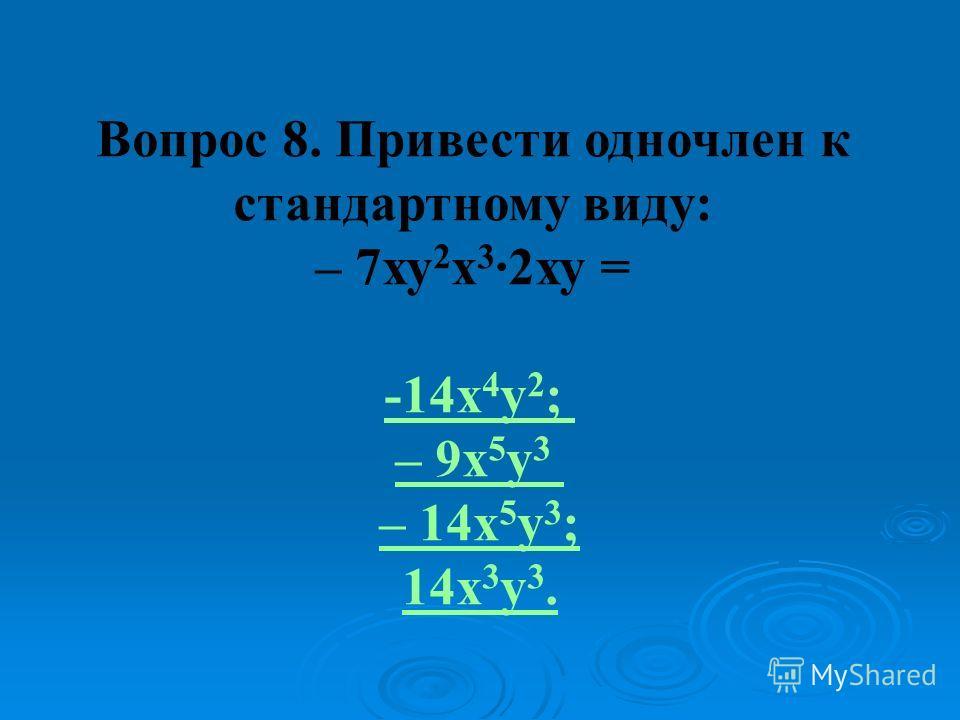 Вопрос 8. Привести одночлен к стандартному виду: – 7ху 2 х 3 ·2ху = -14x 4 y 2 ; – 9x 5 y 3 – 14x 5 y 3 ; 14х 3 у 3.