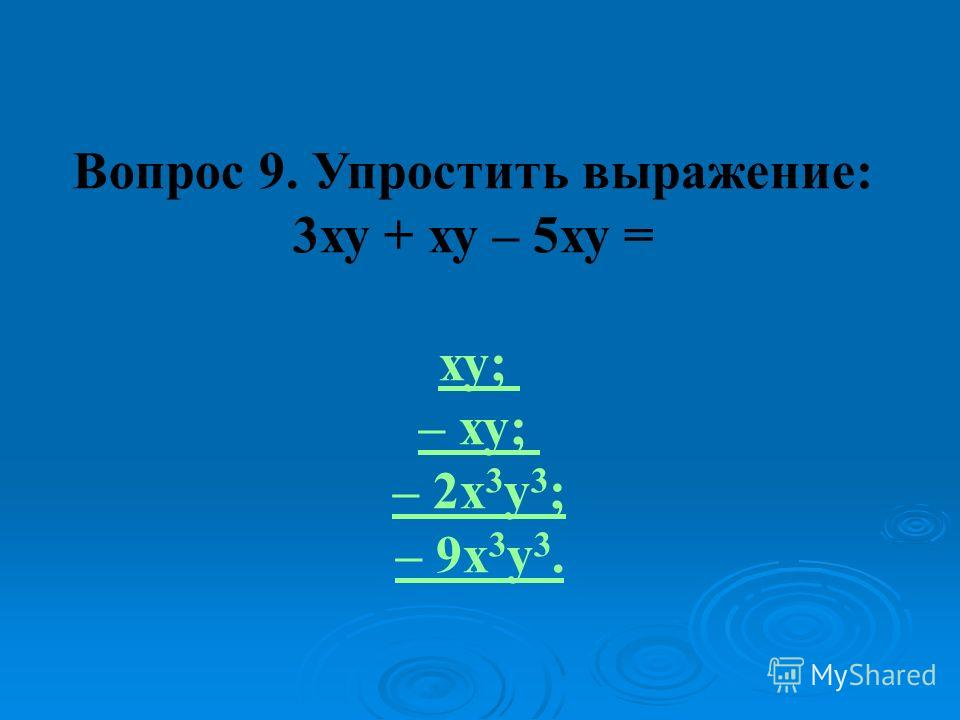 Вопрос 9. Упростить выражение: 3ху + ху – 5ху = ху; – ху; – 2x 3 у 3 ; – 9х 3 у 3.
