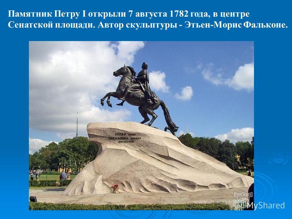 Памятник Петру I открыли 7 августа 1782 года, в центре Сенатской площади. Автор скульптуры - Этьен-Морис Фальконе.