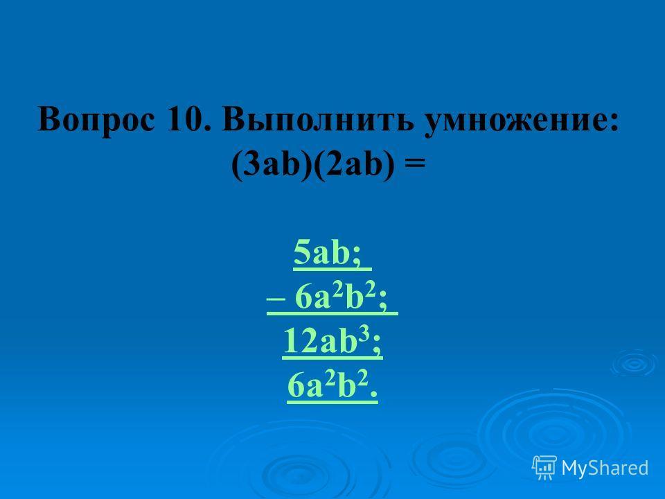Вопрос 10. Выполнить умножение: (3ab)(2ab) = 5ab; – 6a 2 b 2 ; 12ab 3 ; 6a 2 b 2.