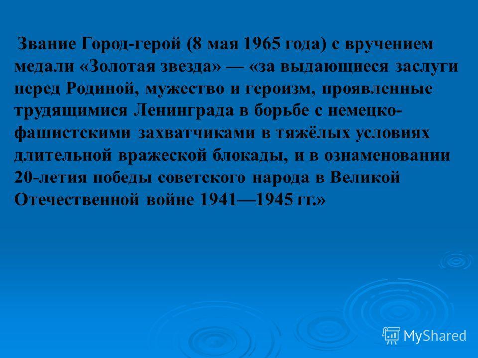 Звание Город-герой (8 мая 1965 года) с вручением медали «Золотая звезда» «за выдающиеся заслуги перед Родиной, мужество и героизм, проявленные трудящимися Ленинграда в борьбе с немецко- фашистскими захватчиками в тяжёлых условиях длительной вражеской