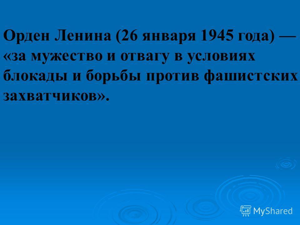 Орден Ленина (26 января 1945 года) «за мужество и отвагу в условиях блокады и борьбы против фашистских захватчиков».