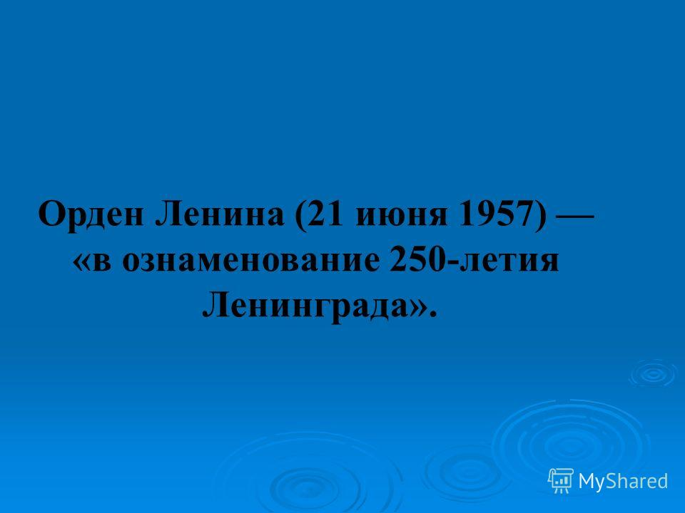 Орден Ленина (21 июня 1957) «в ознаменование 250-летия Ленинграда».