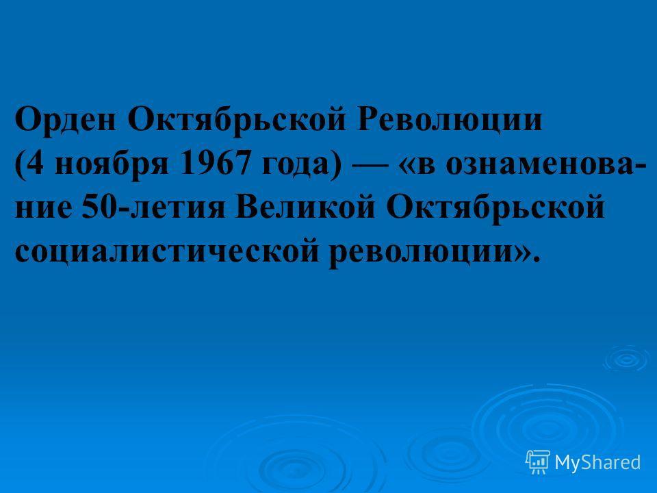 Орден Октябрьской Революции (4 ноября 1967 года) «в ознаменова- ние 50-летия Великой Октябрьской социалистической революции».