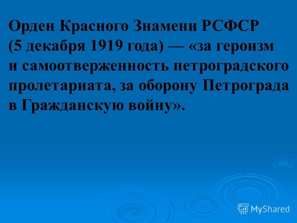 Орден Красного Знамени РСФСР (5 декабря 1919 года) «за героизм и самоотверженность петроградского пролетариата, за оборону Петрограда в Гражданскую войну».