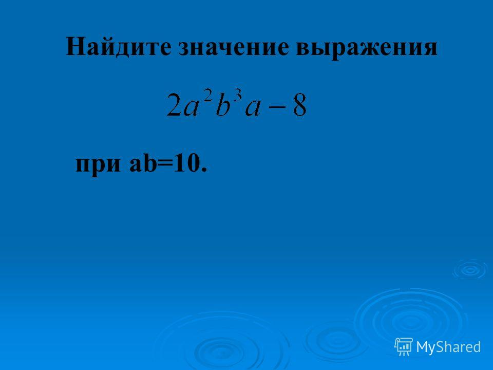 Найдите значение выражения при ab=10.