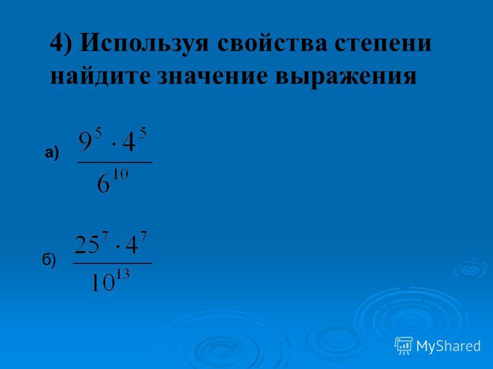 4) Используя свойства степени найдите значение выражения а) б)