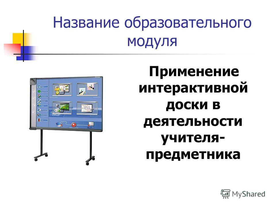 Название образовательного модуля Применение интерактивной доски в деятельности учителя- предметника