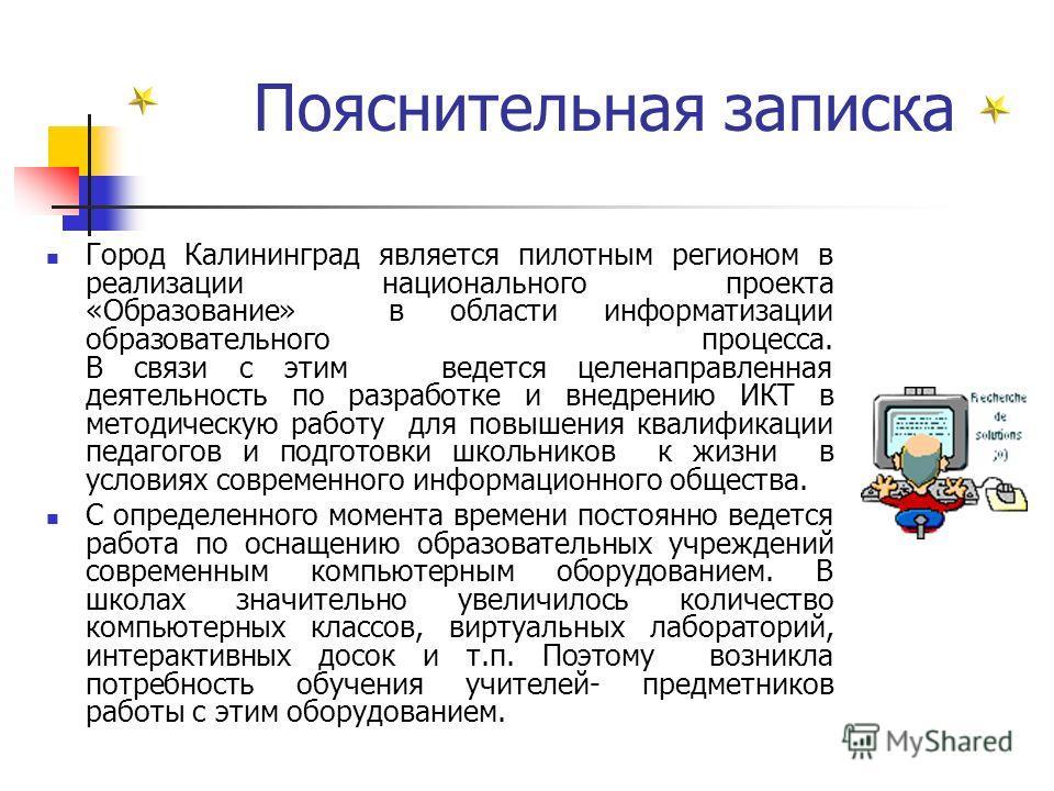 Пояснительная записка Город Калининград является пилотным регионом в реализации национального проекта «Образование» в области информатизации образовательного процесса. В связи с этим ведется целенаправленная деятельность по разработке и внедрению ИКТ