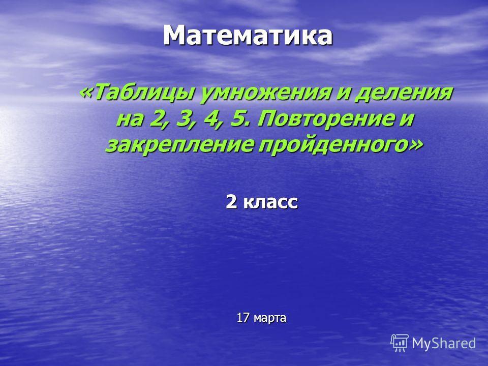 Математика «Таблицы умножения и деления на 2, 3, 4, 5. Повторение и закрепление пройденного» 2 класс 17 марта