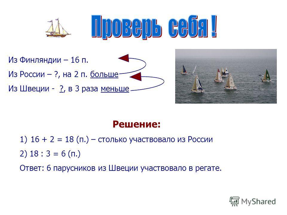 Из Финляндии – 16 п. Из России – ?, на 2 п. больше Из Швеции - ?, в 3 раза меньше Решение: 1)16 + 2 = 18 (п.) – столько участвовало из России 2) 18 : 3 = 6 (п.) Ответ: 6 парусников из Швеции участвовало в регате.