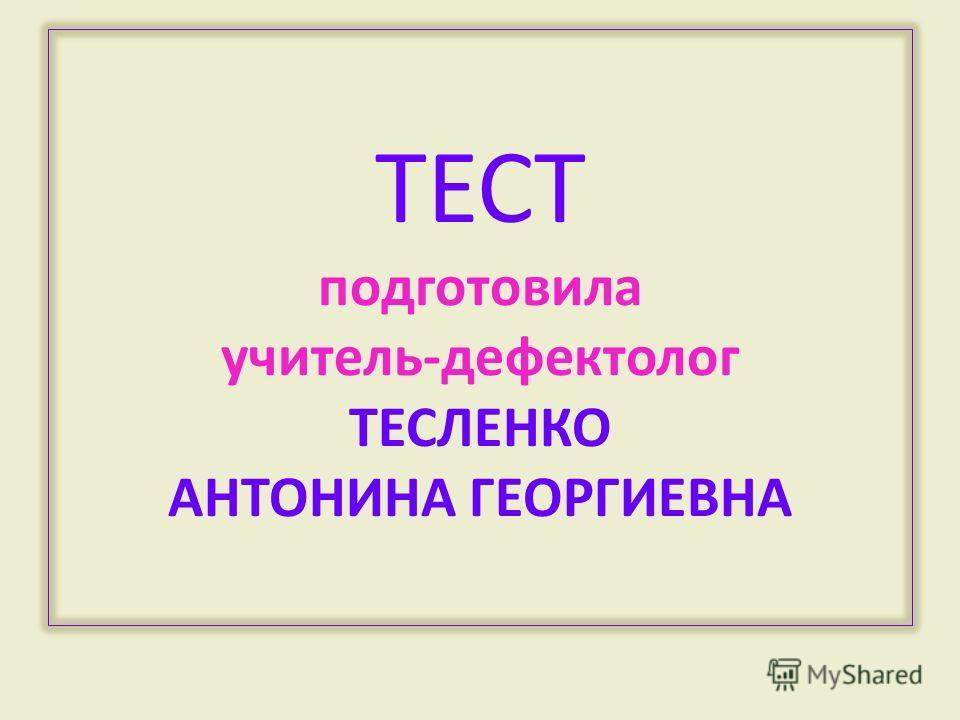 ТЕСТ подготовила учитель-дефектолог ТЕСЛЕНКО АНТОНИНА ГЕОРГИЕВНА