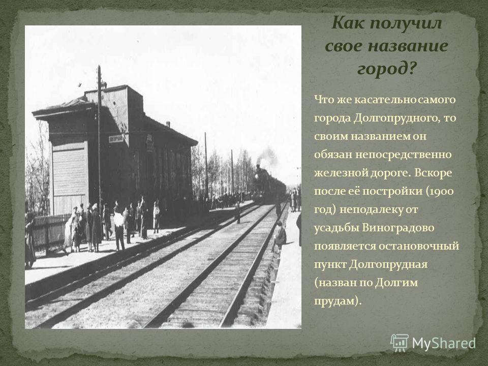 Что же касательно самого города Долгопрудного, то своим названием он обязан непосредственно железной дороге. Вскоре после её постройки (1900 год) неподалеку от усадьбы Виноградово появляется остановочный пункт Долгопрудная (назван по Долгим прудам).