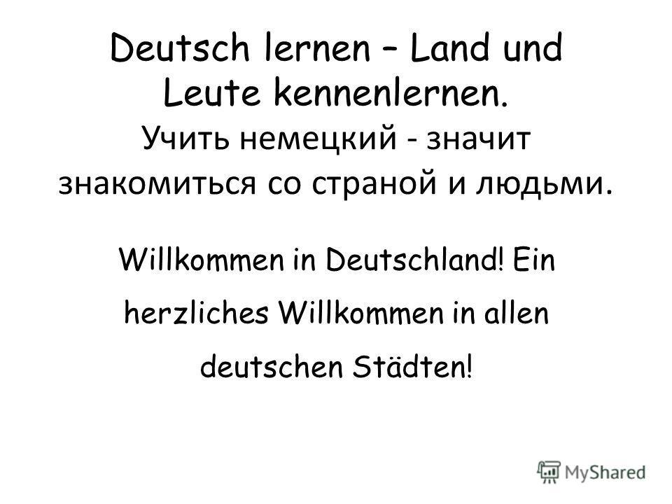 Deutsch lernen – Land und Leute kennenlernen. Учить немецкий - значит знакомиться со страной и людьми. Willkommen in Deutschland! Ein herzliches Willkommen in allen deutschen Städten!