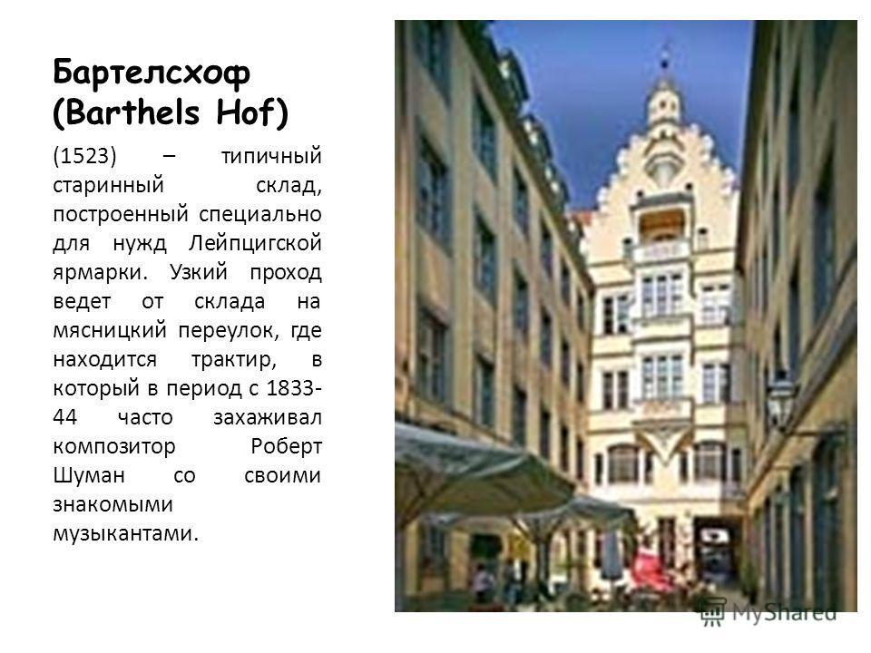 Бартелсхоф (Barthels Hof) (1523) – типичный старинный склад, построенный специально для нужд Лейпцигской ярмарки. Узкий проход ведет от склада на мясницкий переулок, где находится трактир, в который в период с 1833- 44 часто захаживал композитор Робе